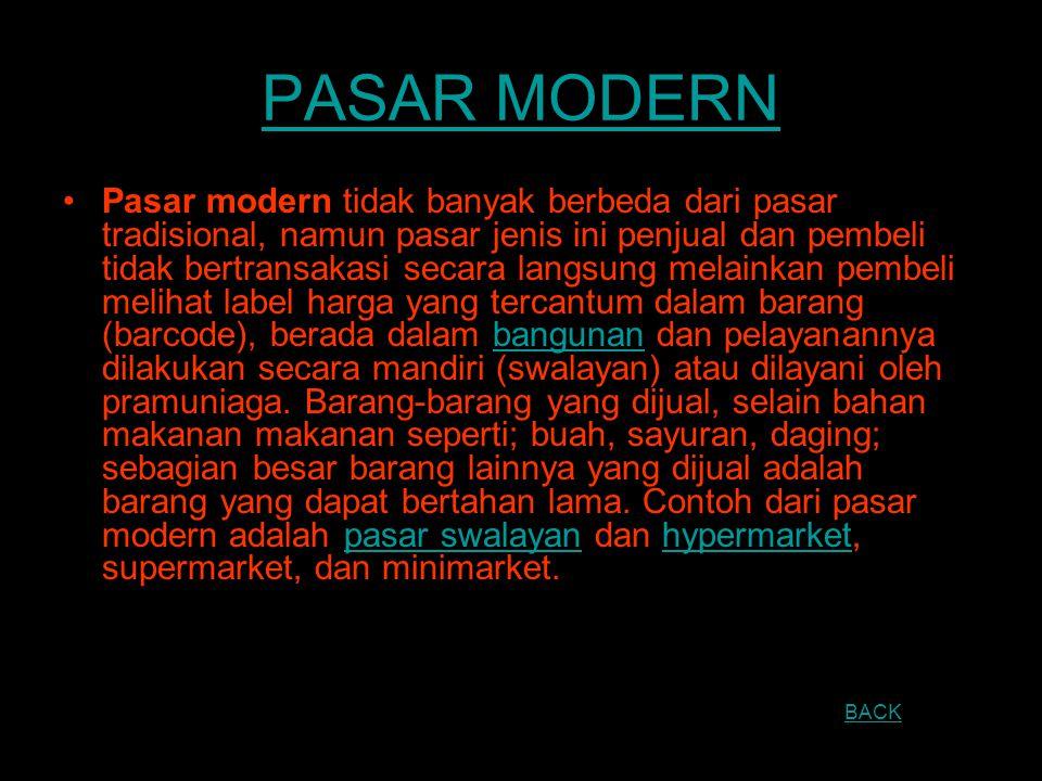 PASAR MODERN Pasar modern tidak banyak berbeda dari pasar tradisional, namun pasar jenis ini penjual dan pembeli tidak bertransakasi secara langsung m
