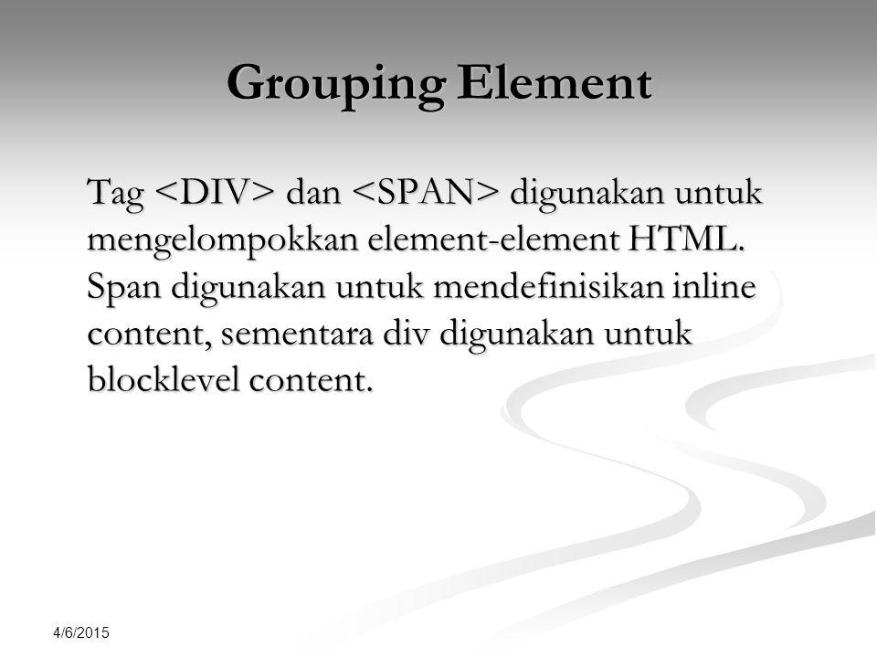 4/6/2015 Grouping Element Tag dan digunakan untuk mengelompokkan element-element HTML.