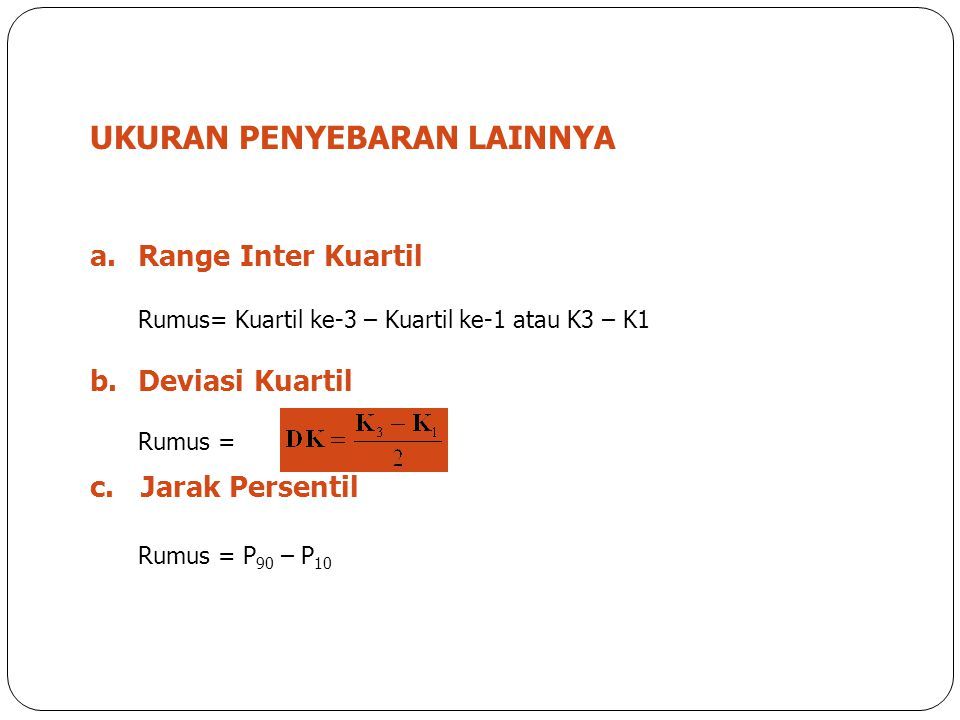 2 UKURAN PENYEBARAN LAINNYA a.Range Inter Kuartil Rumus= Kuartil ke-3 – Kuartil ke-1 atau K3 – K1 b.Deviasi Kuartil Rumus = c. Jarak Persentil Rumus =