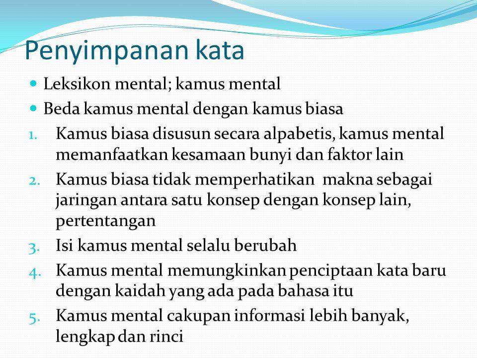 Penyimpanan kata Leksikon mental; kamus mental Beda kamus mental dengan kamus biasa 1. Kamus biasa disusun secara alpabetis, kamus mental memanfaatkan