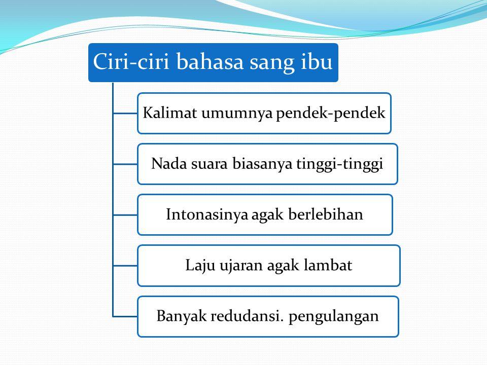 Ciri-ciri bahasa sang ibu Kalimat umumnya pendek-pendekNada suara biasanya tinggi-tinggiIntonasinya agak berlebihanLaju ujaran agak lambatBanyak redud