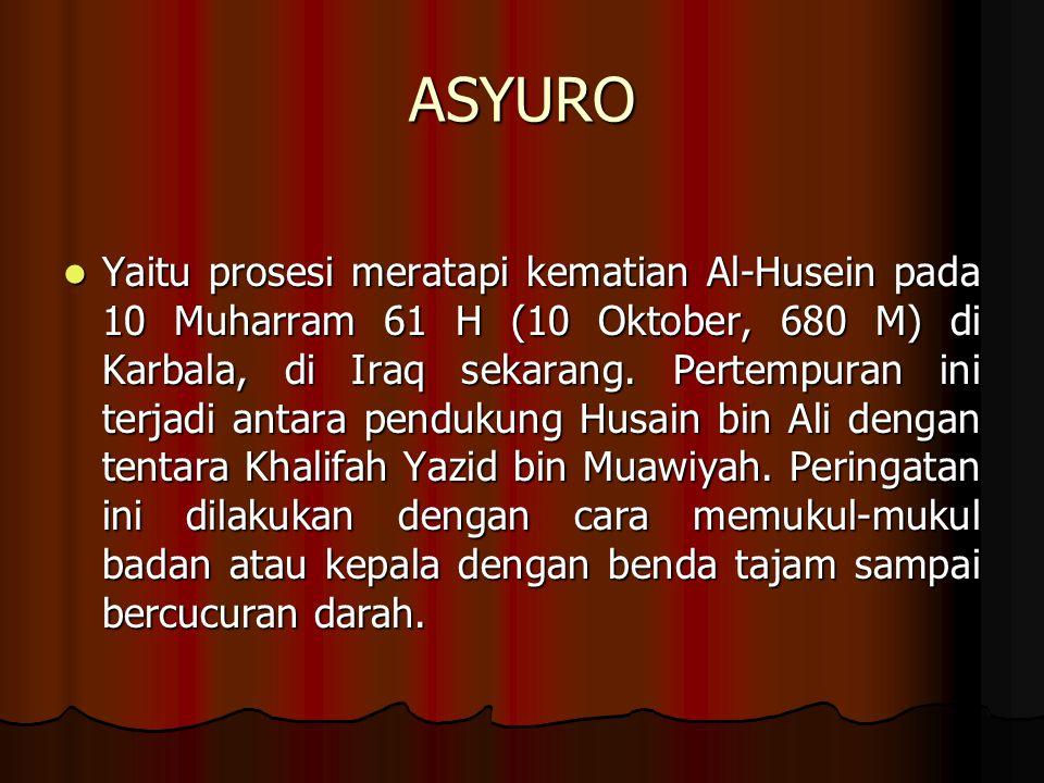 ASYURO Yaitu prosesi meratapi kematian Al-Husein pada 10 Muharram 61 H (10 Oktober, 680 M) di Karbala, di Iraq sekarang.
