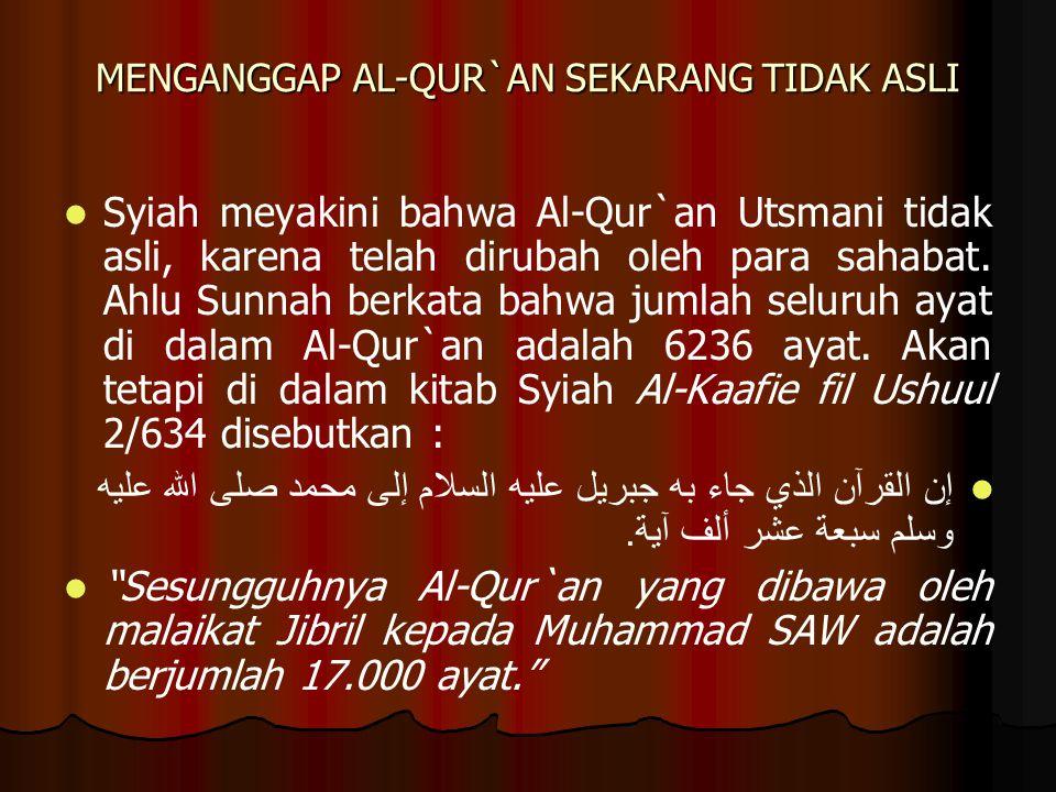 MENGANGGAP AL-QUR`AN SEKARANG TIDAK ASLI Syiah meyakini bahwa Al-Qur`an Utsmani tidak asli, karena telah dirubah oleh para sahabat.