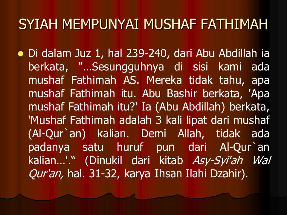 SYIAH MEMPUNYAI MUSHAF FATHIMAH Di dalam Juz 1, hal 239-240, dari Abu Abdillah ia berkata, …Sesungguhnya di sisi kami ada mushaf Fathimah AS.