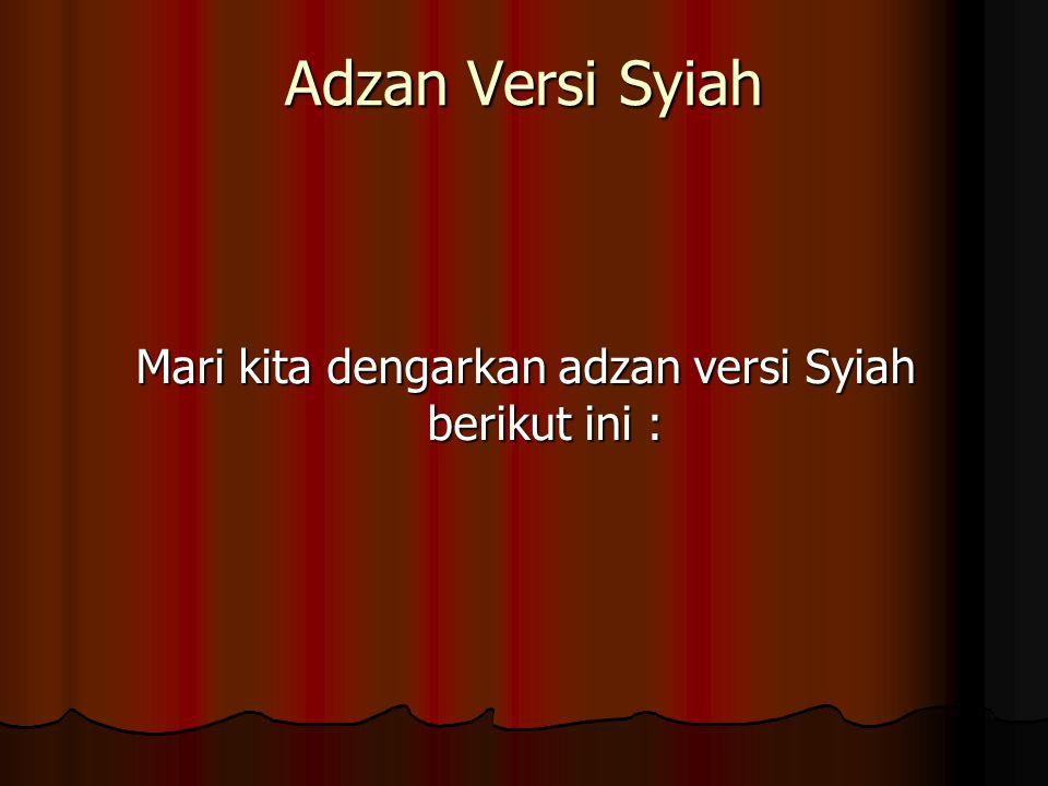 Adzan Versi Syiah Mari kita dengarkan adzan versi Syiah berikut ini :