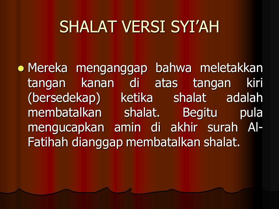 SHALAT VERSI SYI'AH Mereka menganggap bahwa meletakkan tangan kanan di atas tangan kiri (bersedekap) ketika shalat adalah membatalkan shalat.