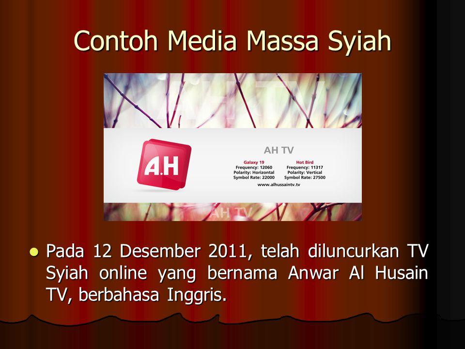 Contoh Media Massa Syiah Pada 12 Desember 2011, telah diluncurkan TV Syiah online yang bernama Anwar Al Husain TV, berbahasa Inggris.