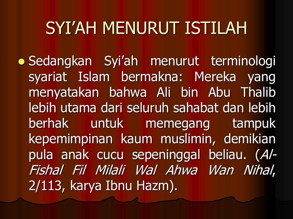 SYI'AH MENURUT ISTILAH Sedangkan Syi'ah menurut terminologi syariat Islam bermakna: Mereka yang menyatakan bahwa Ali bin Abu Thalib lebih utama dari seluruh sahabat dan lebih berhak untuk memegang tampuk kepemimpinan kaum muslimin, demikian pula anak cucu sepeninggal beliau.