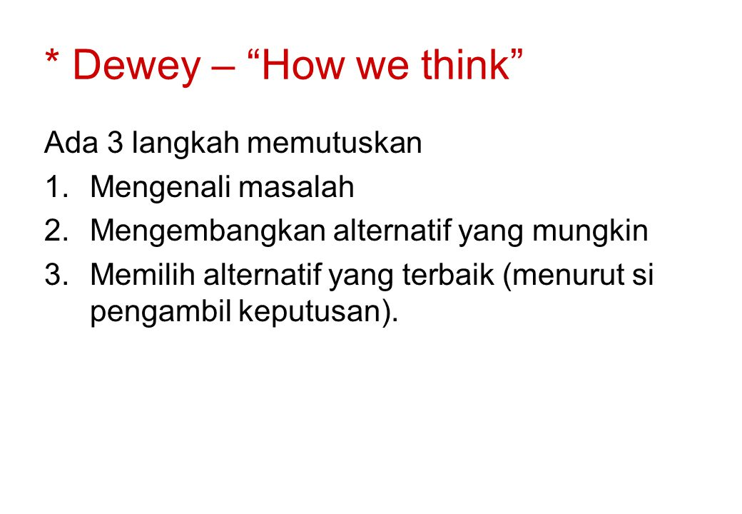 "* Dewey – ""How we think"" Ada 3 langkah memutuskan 1.Mengenali masalah 2.Mengembangkan alternatif yang mungkin 3.Memilih alternatif yang terbaik (menur"