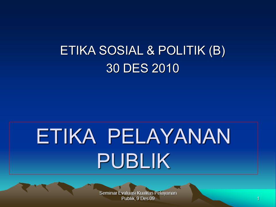 1 Seminar Evaluasi Kualitas Pelayanan Publik, 9 Des 09 ETIKA PELAYANAN PUBLIK ETIKA SOSIAL & POLITIK (B) 30 DES 2010