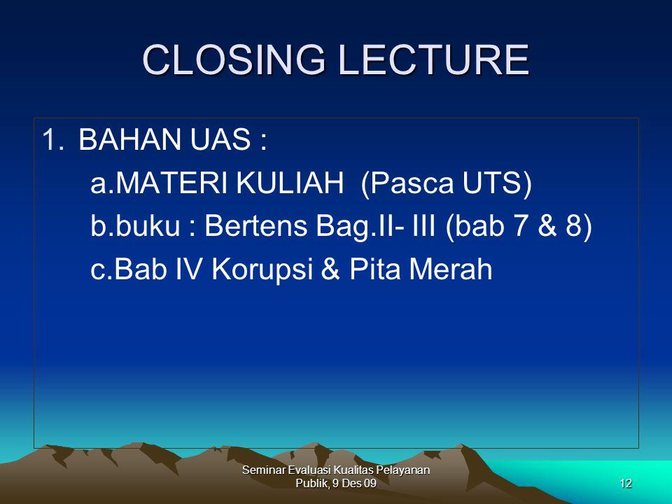 CLOSING LECTURE 1.BAHAN UAS : a.MATERI KULIAH (Pasca UTS) b.buku : Bertens Bag.II- III (bab 7 & 8) c.Bab IV Korupsi & Pita Merah Seminar Evaluasi Kual