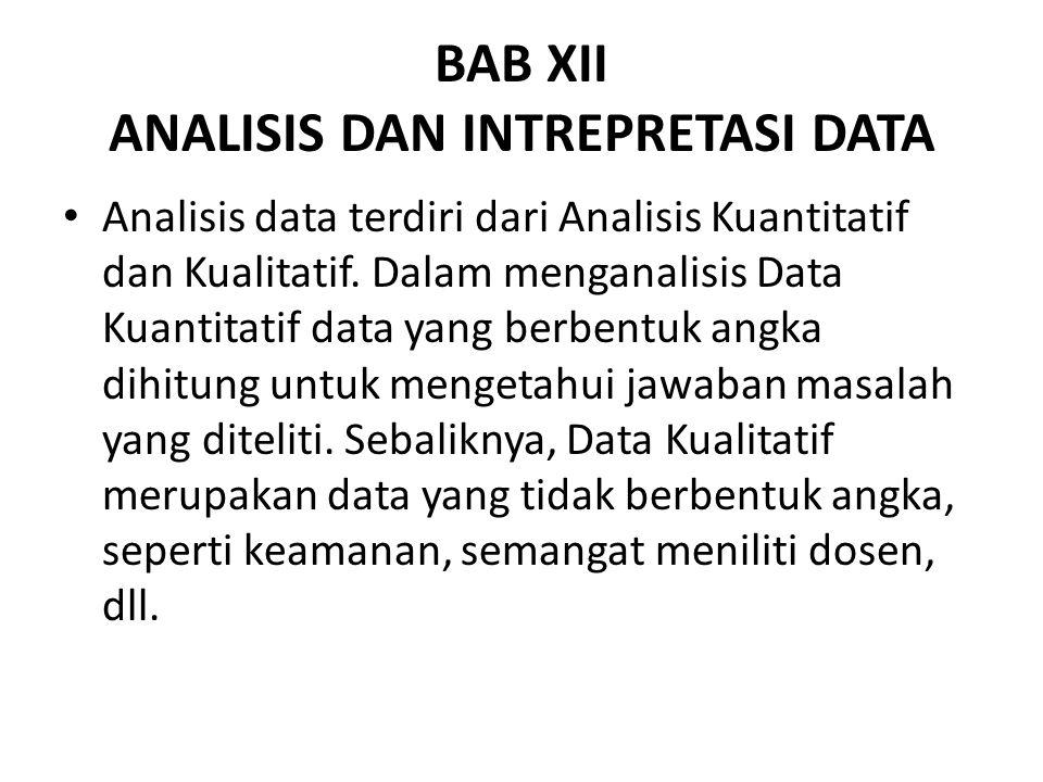 BAB XII ANALISIS DAN INTREPRETASI DATA Analisis data terdiri dari Analisis Kuantitatif dan Kualitatif. Dalam menganalisis Data Kuantitatif data yang b