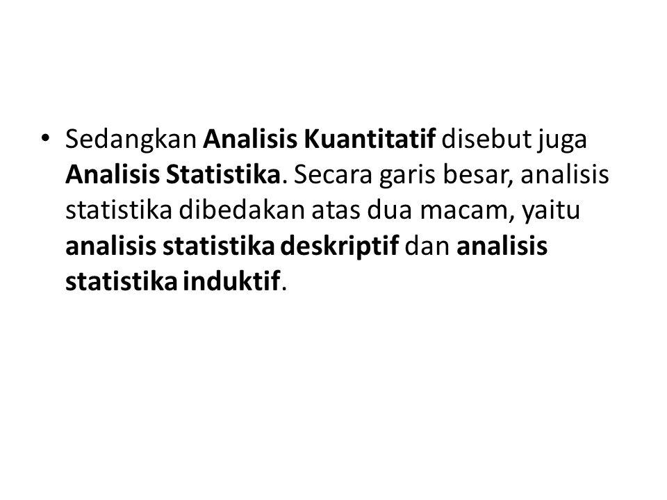 Sedangkan Analisis Kuantitatif disebut juga Analisis Statistika. Secara garis besar, analisis statistika dibedakan atas dua macam, yaitu analisis stat