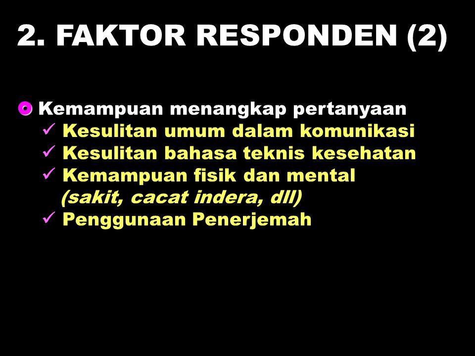 2. FAKTOR RESPONDEN (2)   Kemampuan menangkap pertanyaan Kesulitan umum dalam komunikasi Kesulitan bahasa teknis kesehatan Kemampuan fisik dan menta