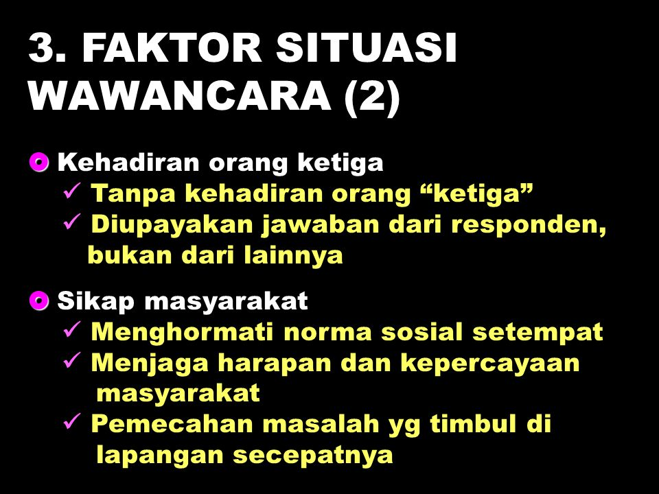 """3. FAKTOR SITUASI WAWANCARA (2)   Kehadiran orang ketiga Tanpa kehadiran orang """"ketiga"""" Diupayakan jawaban dari responden, bukan dari lainnya   Si"""