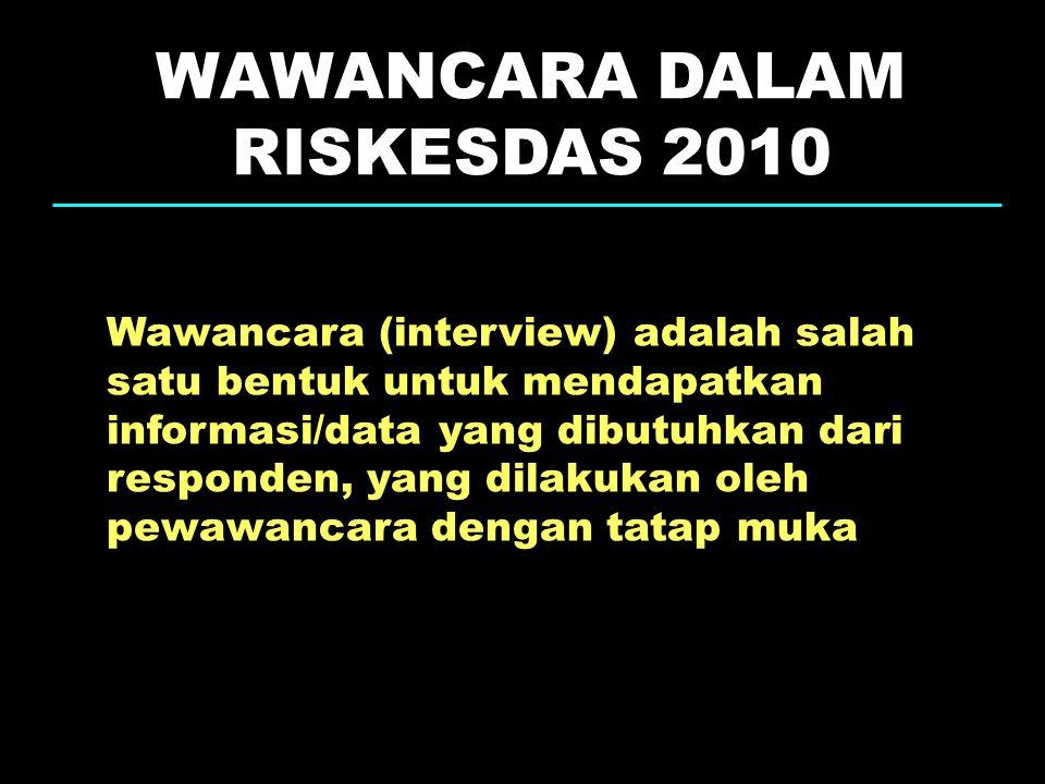WAWANCARA DALAM RISKESDAS 2010 Wawancara (interview) adalah salah satu bentuk untuk mendapatkan informasi/data yang dibutuhkan dari responden, yang di