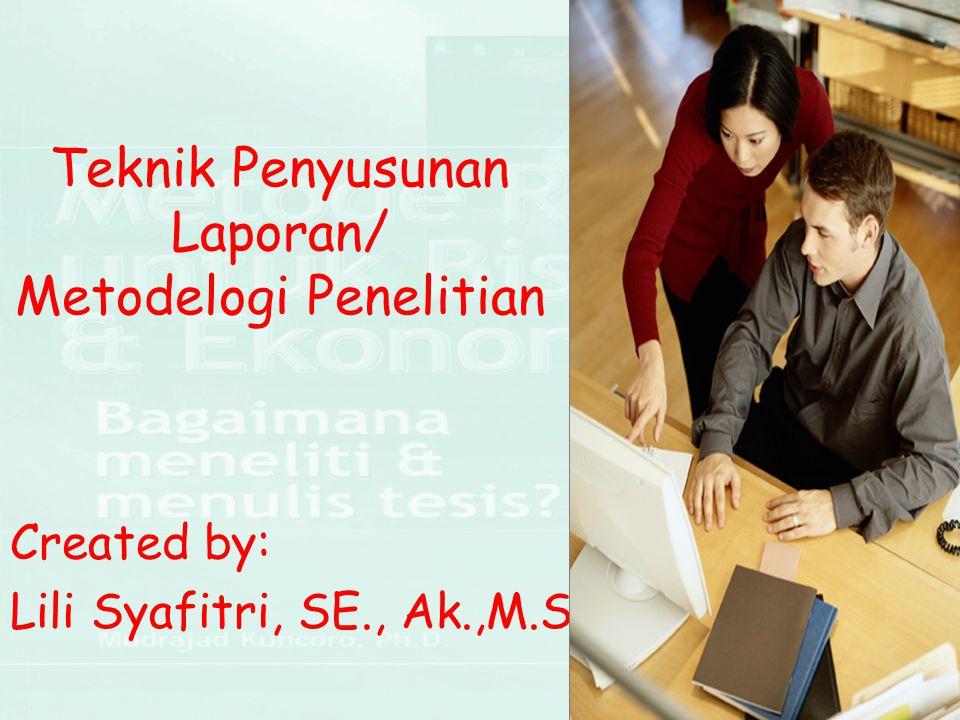 Teknik Penyusunan Laporan/ Metodelogi Penelitian Created by: Lili Syafitri, SE., Ak.,M.Si