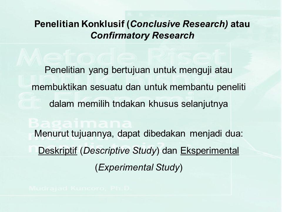 Penelitian Konklusif (Conclusive Research) atau Confirmatory Research Penelitian yang bertujuan untuk menguji atau membuktikan sesuatu dan untuk memba