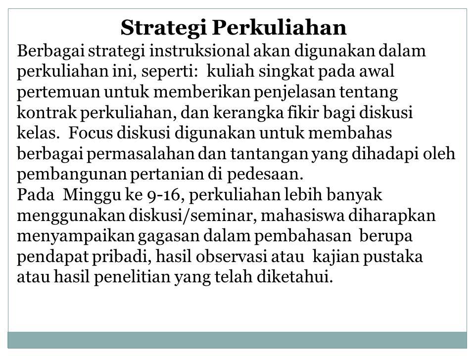 Strategi Perkuliahan Berbagai strategi instruksional akan digunakan dalam perkuliahan ini, seperti: kuliah singkat pada awal pertemuan untuk memberikan penjelasan tentang kontrak perkuliahan, dan kerangka fikir bagi diskusi kelas.