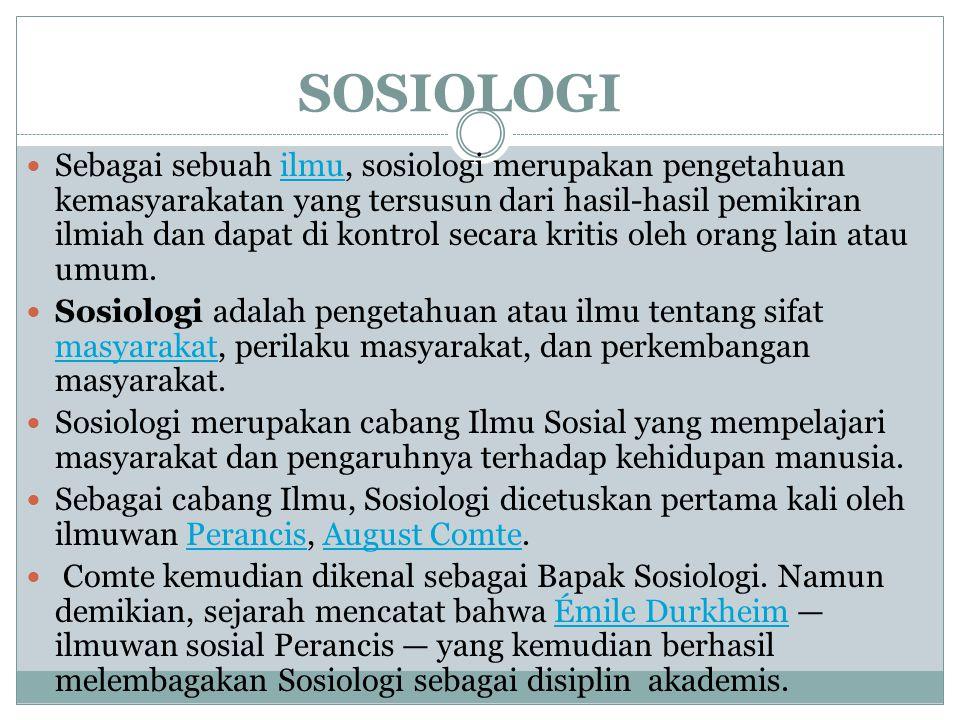 SOSIOLOGI Sebagai sebuah ilmu, sosiologi merupakan pengetahuan kemasyarakatan yang tersusun dari hasil-hasil pemikiran ilmiah dan dapat di kontrol secara kritis oleh orang lain atau umum.ilmu Sosiologi adalah pengetahuan atau ilmu tentang sifat masyarakat, perilaku masyarakat, dan perkembangan masyarakat.