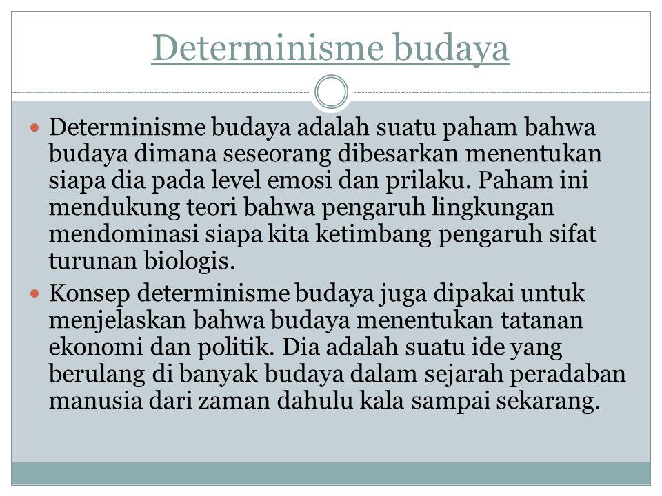 Determinisme budaya Determinisme budaya adalah suatu paham bahwa budaya dimana seseorang dibesarkan menentukan siapa dia pada level emosi dan prilaku.