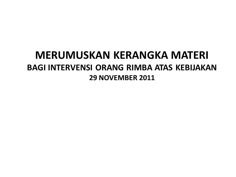MERUMUSKAN KERANGKA MATERI BAGI INTERVENSI ORANG RIMBA ATAS KEBIJAKAN 29 NOVEMBER 2011