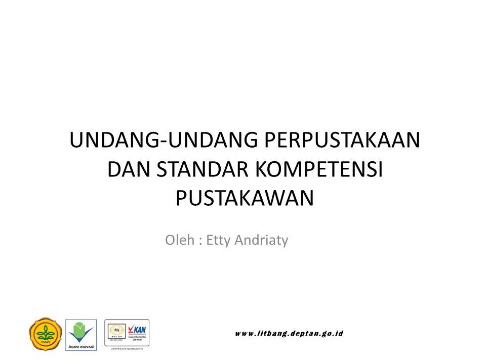 UNDANG-UNDANG PERPUSTAKAAN DAN STANDAR KOMPETENSI PUSTAKAWAN Oleh : Etty Andriaty