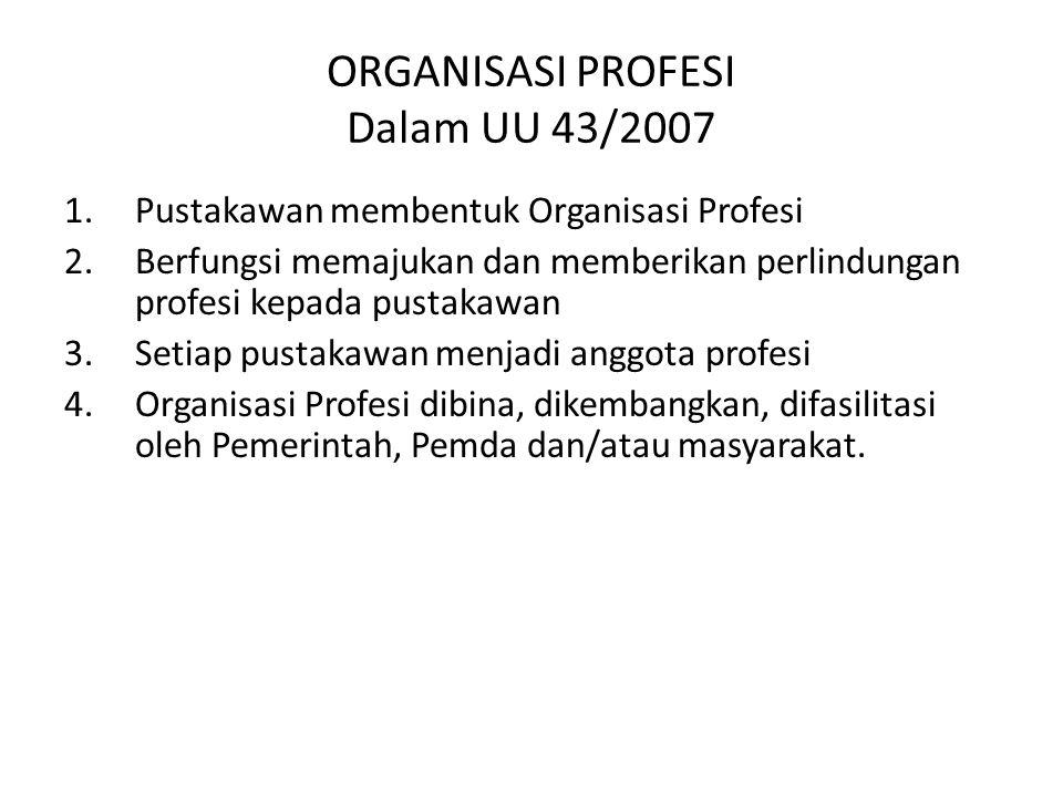 ORGANISASI PROFESI Dalam UU 43/2007 1.Pustakawan membentuk Organisasi Profesi 2.Berfungsi memajukan dan memberikan perlindungan profesi kepada pustakawan 3.Setiap pustakawan menjadi anggota profesi 4.Organisasi Profesi dibina, dikembangkan, difasilitasi oleh Pemerintah, Pemda dan/atau masyarakat.