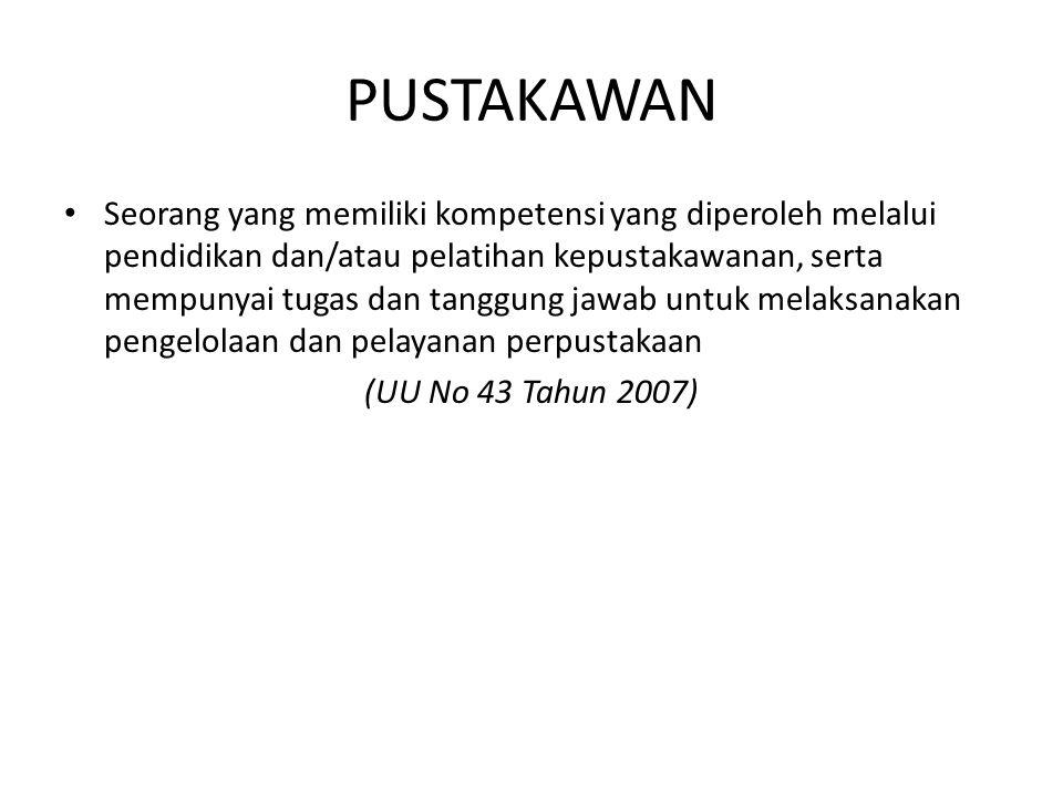 PUSTAKAWAN Seorang yang memiliki kompetensi yang diperoleh melalui pendidikan dan/atau pelatihan kepustakawanan, serta mempunyai tugas dan tanggung jawab untuk melaksanakan pengelolaan dan pelayanan perpustakaan (UU No 43 Tahun 2007)