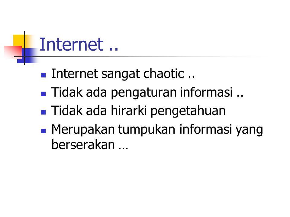 Internet.. Internet sangat chaotic.. Tidak ada pengaturan informasi.. Tidak ada hirarki pengetahuan Merupakan tumpukan informasi yang berserakan …