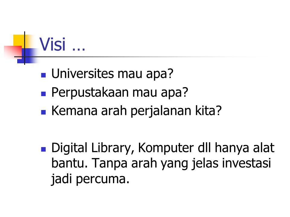 Visi … Universites mau apa? Perpustakaan mau apa? Kemana arah perjalanan kita? Digital Library, Komputer dll hanya alat bantu. Tanpa arah yang jelas i