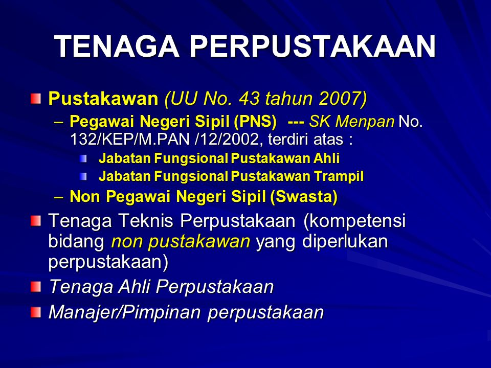 TENAGA PERPUSTAKAAN Pustakawan (UU No. 43 tahun 2007) –Pegawai Negeri Sipil (PNS) --- SK Menpan No. 132/KEP/M.PAN /12/2002, terdiri atas : Jabatan Fun