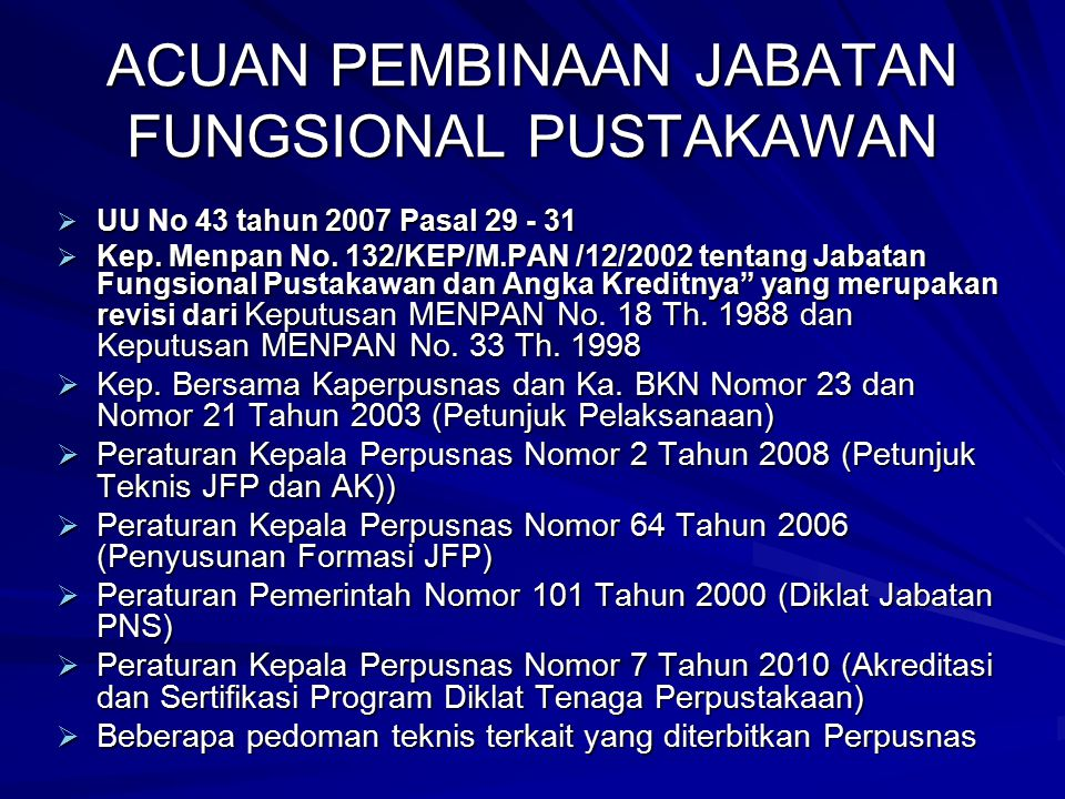 ACUAN PEMBINAAN JABATAN FUNGSIONAL PUSTAKAWAN  UU No 43 tahun 2007 Pasal 29 - 31  Kep. Menpan No. 132/KEP/M.PAN /12/2002 tentang Jabatan Fungsional