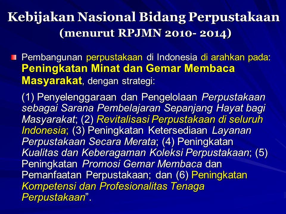 Kebijakan Nasional Bidang Perpustakaan (menurut RPJMN 2010- 2014) Pembangunan perpustakaan di Indonesia di arahkan pada: Peningkatan Minat dan Gemar M