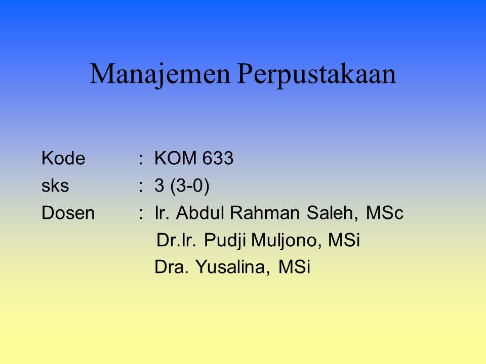 Kode: KOM 633 sks: 3 (3-0) Dosen: Ir. Abdul Rahman Saleh, MSc Dr.Ir. Pudji Muljono, MSi Dra. Yusalina, MSi Manajemen Perpustakaan