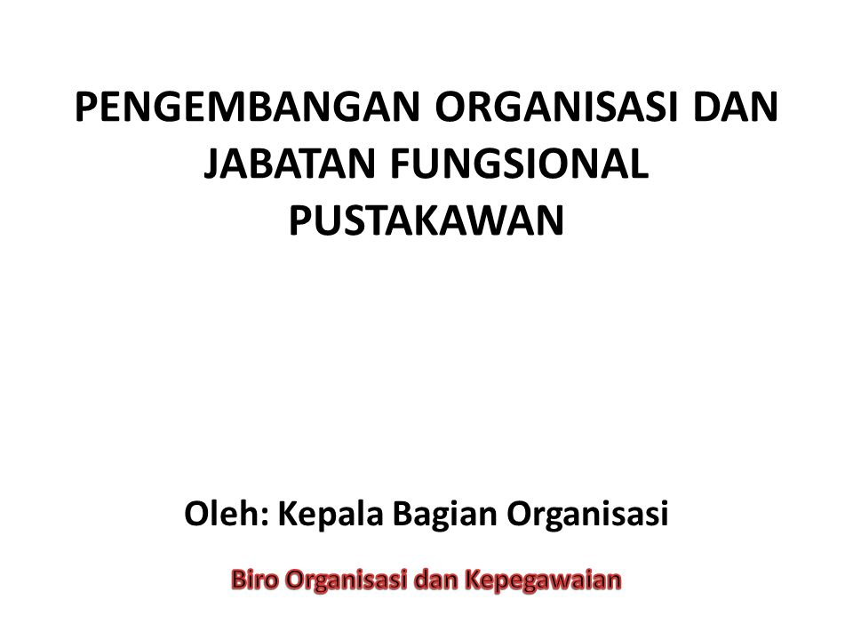 PENGEMBANGAN ORGANISASI DAN JABATAN FUNGSIONAL PUSTAKAWAN Oleh: Kepala Bagian Organisasi