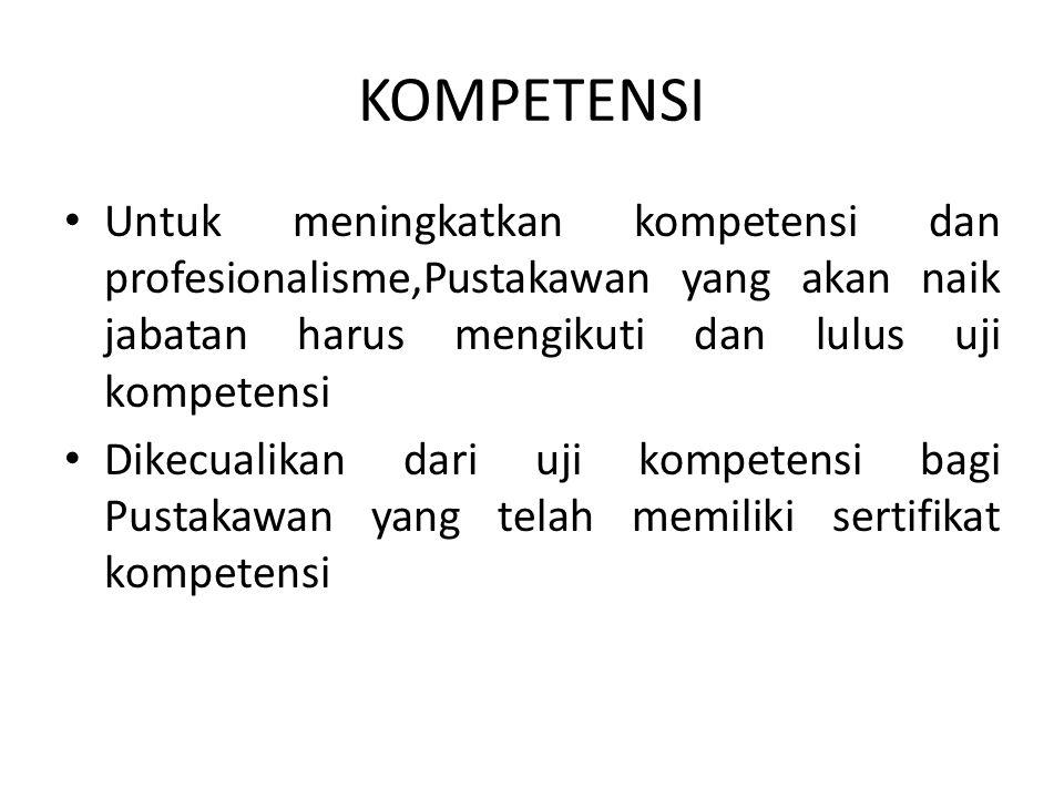 KOMPETENSI Untuk meningkatkan kompetensi dan profesionalisme,Pustakawan yang akan naik jabatan harus mengikuti dan lulus uji kompetensi Dikecualikan dari uji kompetensi bagi Pustakawan yang telah memiliki sertifikat kompetensi