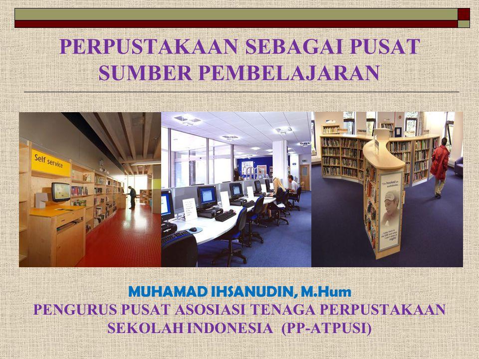 PERPUSTAKAAN SEBAGAI PUSAT SUMBER PEMBELAJARAN MUHAMAD IHSANUDIN, M.Hum PENGURUS PUSAT ASOSIASI TENAGA PERPUSTAKAAN SEKOLAH INDONESIA (PP-ATPUSI)