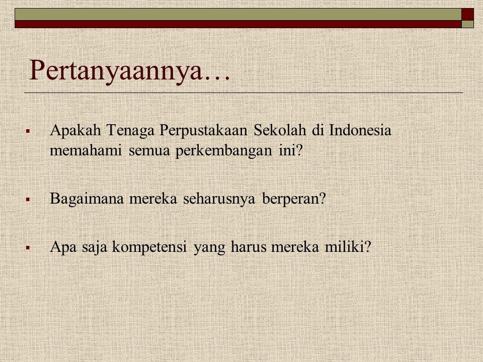 Pertanyaannya…  Apakah Tenaga Perpustakaan Sekolah di Indonesia memahami semua perkembangan ini?  Bagaimana mereka seharusnya berperan?  Apa saja k