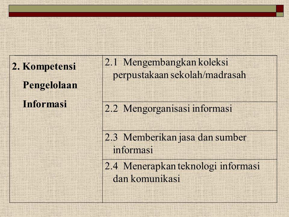 2. Kompetensi Pengelolaan Informasi 2.1 Mengembangkan koleksi perpustakaan sekolah/madrasah 2.2 Mengorganisasi informasi 2.3 Memberikan jasa dan sumbe
