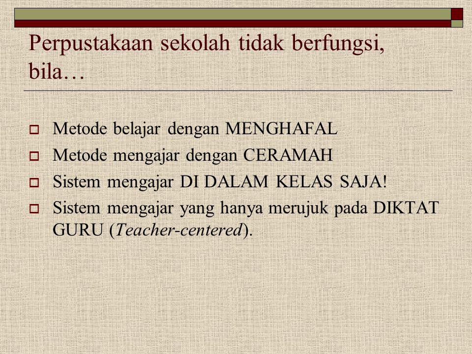 Perpustakaan sekolah tidak berfungsi, bila…  Metode belajar dengan MENGHAFAL  Metode mengajar dengan CERAMAH  Sistem mengajar DI DALAM KELAS SAJA!