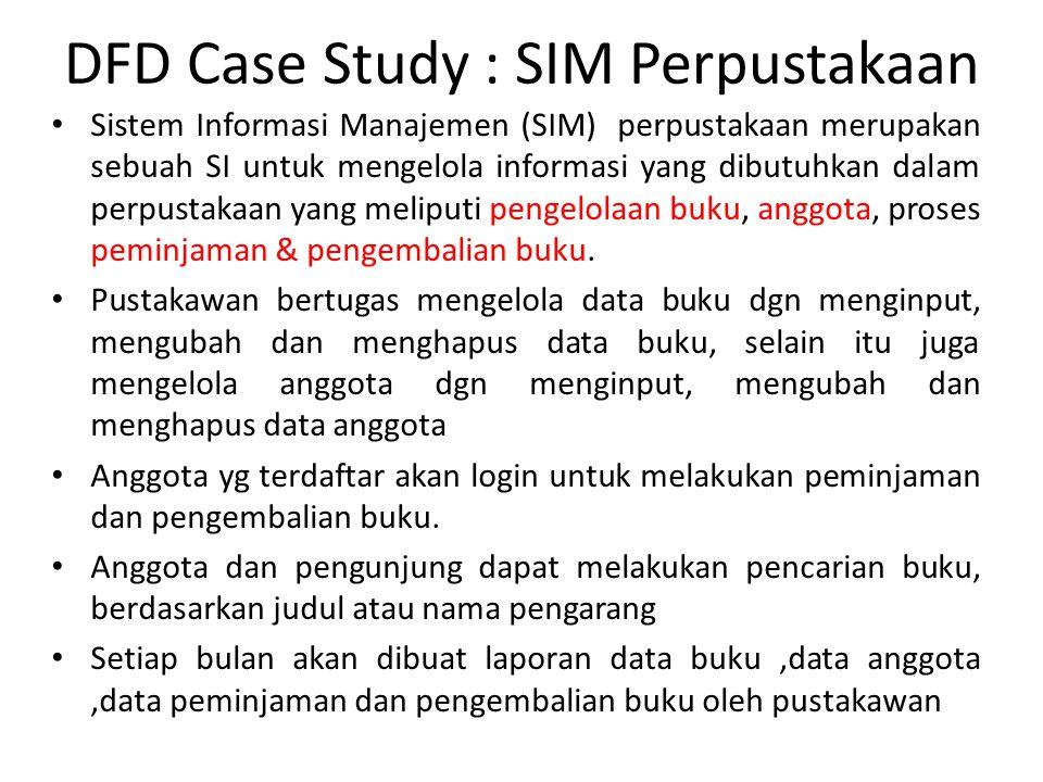 DFD Case Study : SIM Perpustakaan Sistem Informasi Manajemen (SIM) perpustakaan merupakan sebuah SI untuk mengelola informasi yang dibutuhkan dalam pe