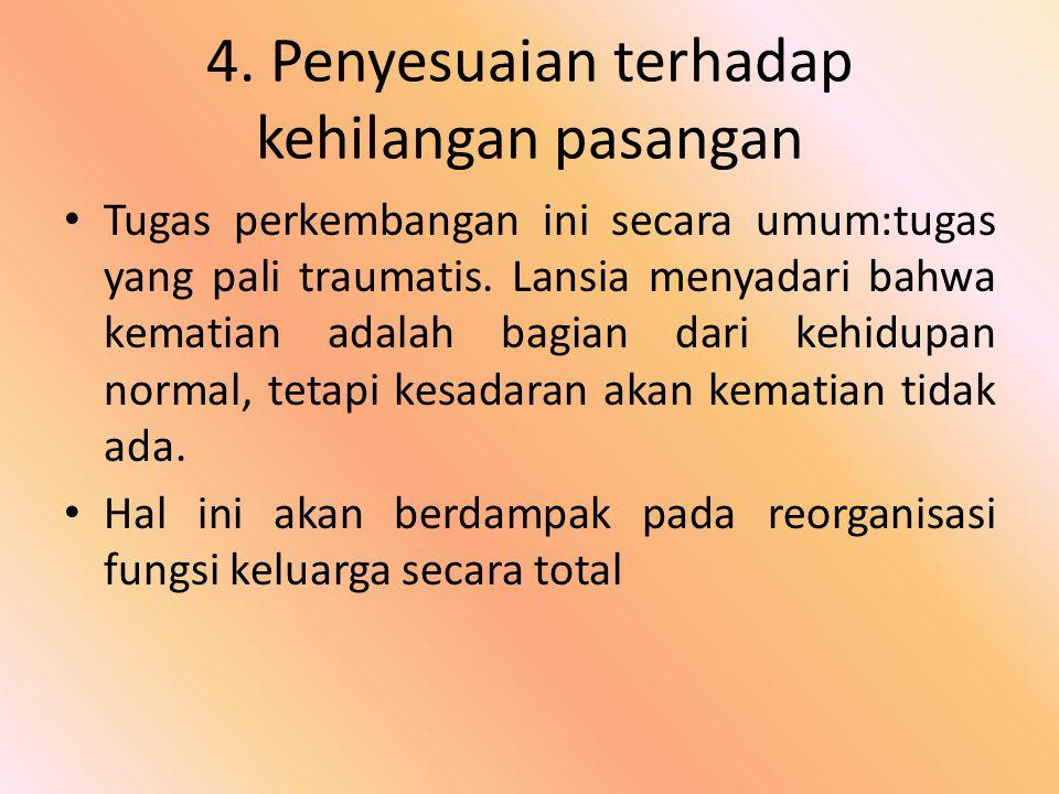 4. Penyesuaian terhadap kehilangan pasangan Tugas perkembangan ini secara umum:tugas yang pali traumatis. Lansia menyadari bahwa kematian adalah bagia