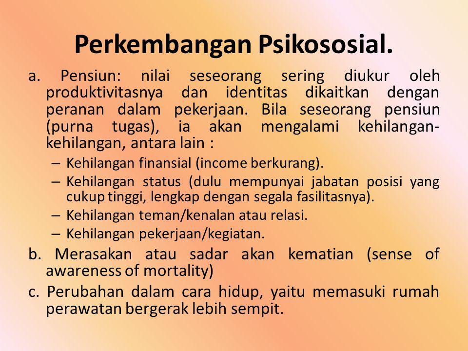 Perkembangan Psikososial. a. Pensiun: nilai seseorang sering diukur oleh produktivitasnya dan identitas dikaitkan dengan peranan dalam pekerjaan. Bila