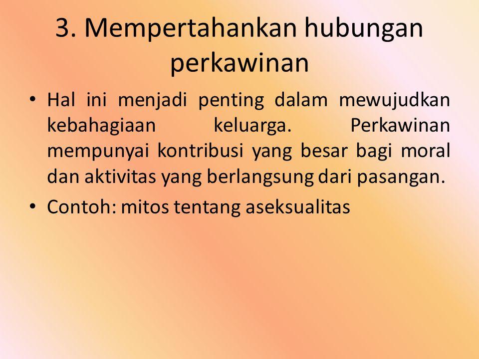 3. Mempertahankan hubungan perkawinan Hal ini menjadi penting dalam mewujudkan kebahagiaan keluarga. Perkawinan mempunyai kontribusi yang besar bagi m