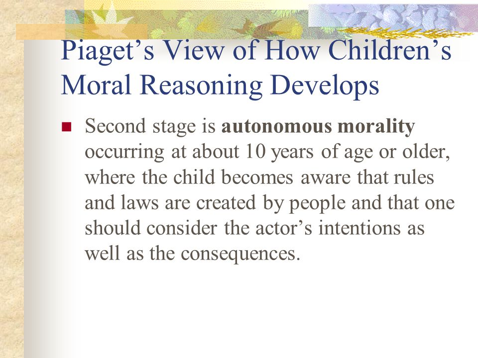 Piaget's View of How Children's Moral Reasoning Develops Children think in two distinctly different ways about morality Heteronomous morality is first