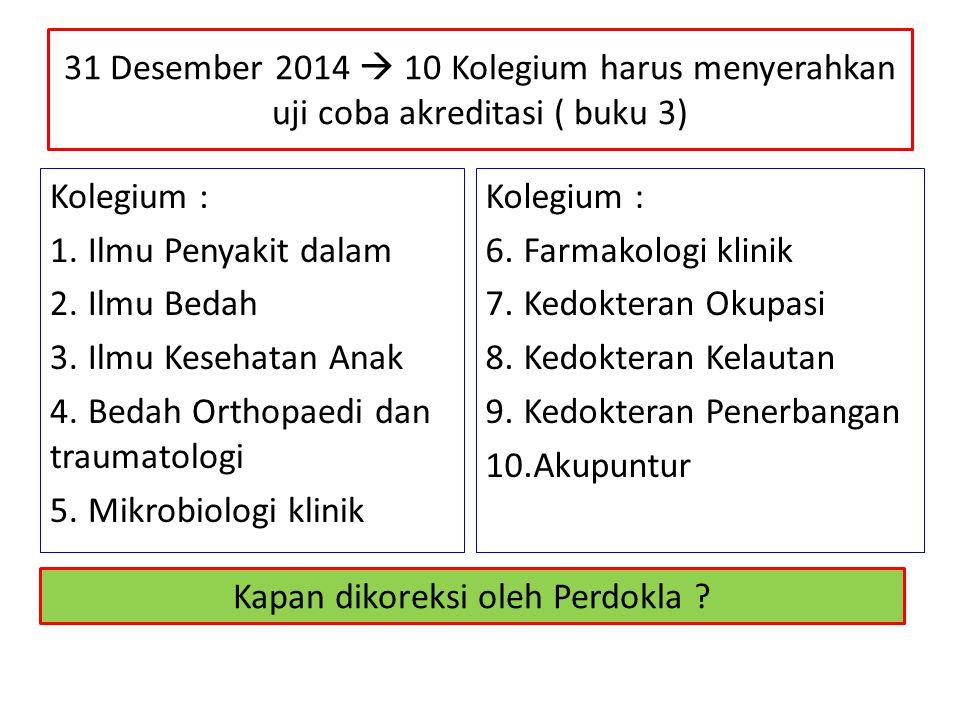 31 Desember 2014  10 Kolegium harus menyerahkan uji coba akreditasi ( buku 3) Kolegium : 1.Ilmu Penyakit dalam 2.Ilmu Bedah 3.Ilmu Kesehatan Anak 4.B