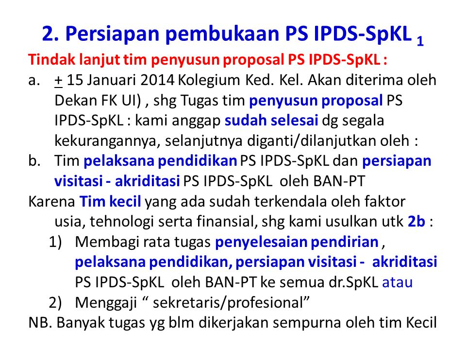 2. Persiapan pembukaan PS IPDS-SpKL 1 Tindak lanjut tim penyusun proposal PS IPDS-SpKL : a.+ 15 Januari 2014 Kolegium Ked. Kel. Akan diterima oleh Dek