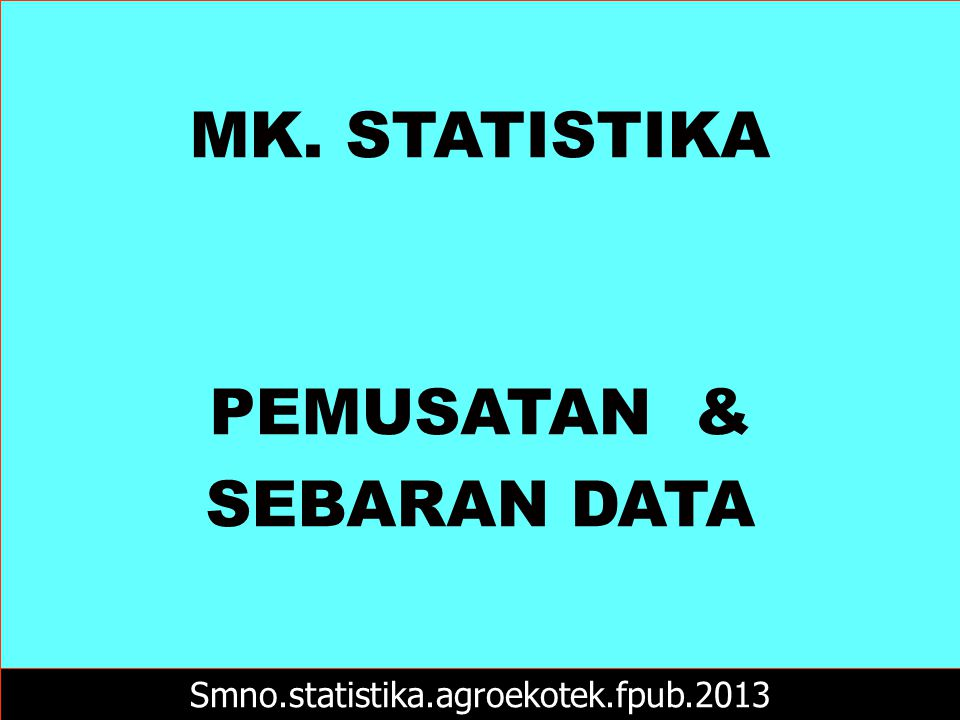 MK. STATISTIKA PEMUSATAN & SEBARAN DATA Smno.statistika.agroekotek.fpub.2013