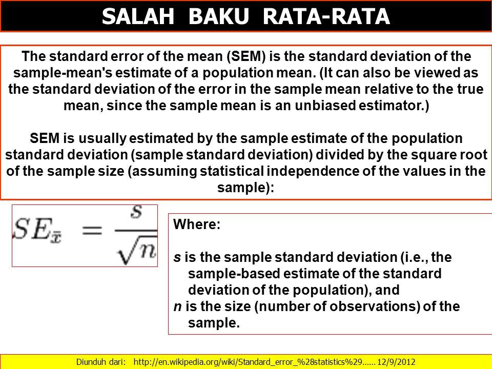 Diunduh dari: http://en.wikipedia.org/wiki/Standard_error_%28statistics%29…… 12/9/2012 SALAH BAKU RATA-RATA The standard error of the mean (SEM) is the standard deviation of the sample-mean s estimate of a population mean.